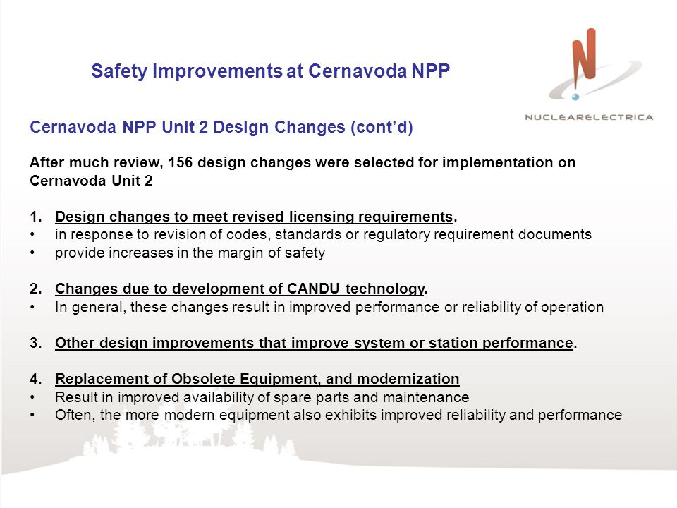 Safety Improvements at Cernavoda NPP Cernavoda NPP Unit 2 Design Changes (contd) After much review, 156 design changes were selected for implementation on Cernavoda Unit 2 1.Design changes to meet revised licensing requirements.