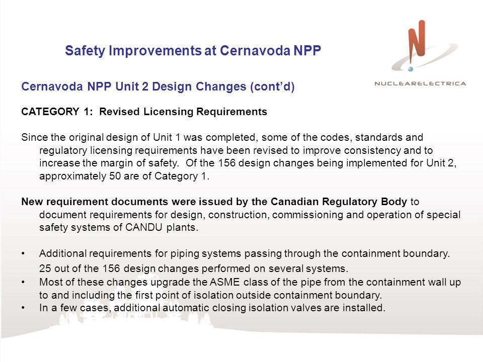 Safety Improvements at Cernavoda NPP Cernavoda NPP Unit 2 Design Changes (contd) CATEGORY 1: Revised Licensing Requirements Since the original design of Unit 1 was completed, some of the codes, standards and regulatory licensing requirements have been revised to improve consistency and to increase the margin of safety.