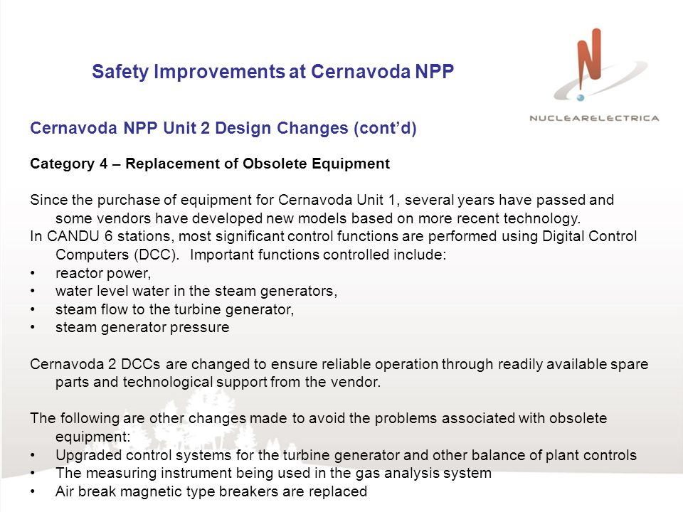 Safety Improvements at Cernavoda NPP Cernavoda NPP Unit 2 Design Changes (contd) Category 4 – Replacement of Obsolete Equipment Since the purchase of equipment for Cernavoda Unit 1, several years have passed and some vendors have developed new models based on more recent technology.