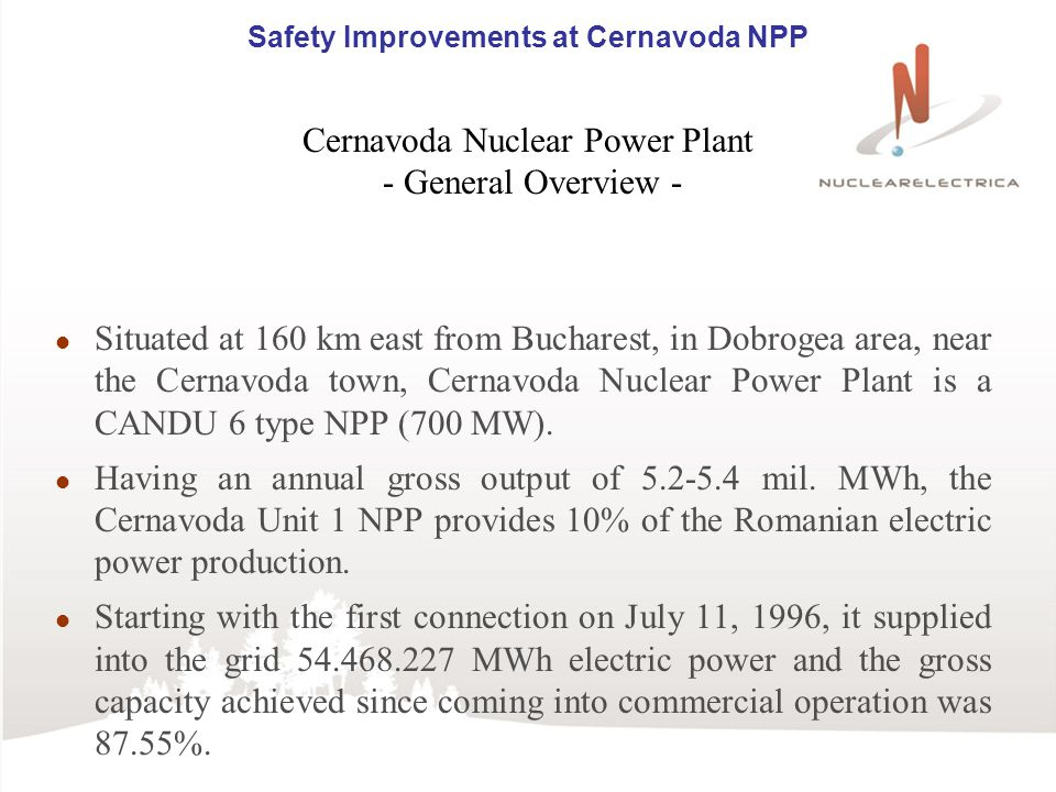 Safety Improvements at Cernavoda NPP Cernavoda Nuclear Power Plant - General Overview - Situated at 160 km east from Bucharest, in Dobrogea area, near the Cernavoda town, Cernavoda Nuclear Power Plant is a CANDU 6 type NPP (700 MW).