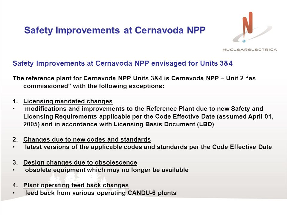 Safety Improvements at Cernavoda NPP Safety Improvements at Cernavoda NPP envisaged for Units 3&4 The reference plant for Cernavoda NPP Units 3&4 is Cernavoda NPP – Unit 2 as commissioned with the following exceptions: 1.Licensing mandated changes modifications and improvements to the Reference Plant due to new Safety and Licensing Requirements applicable per the Code Effective Date (assumed April 01, 2005) and in accordance with Licensing Basis Document (LBD) 2.Changes due to new codes and standards latest versions of the applicable codes and standards per the Code Effective Date 3.Design changes due to obsolescence obsolete equipment which may no longer be available 4.Plant operating feed back changes feed back from various operating CANDU-6 plants