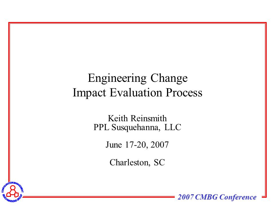 2007 CMBG Conference Keith Reinsmith PPL Susquehanna, LLC June 17-20, 2007 Charleston, SC Engineering Change Impact Evaluation Process