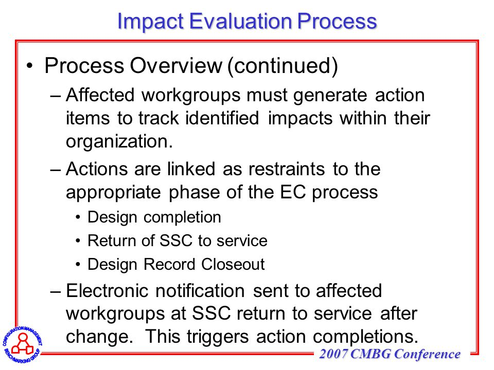 2007 CMBG Conference Impact Evaluation Process Process Overview (continued) –Affected workgroups must generate action items to track identified impact