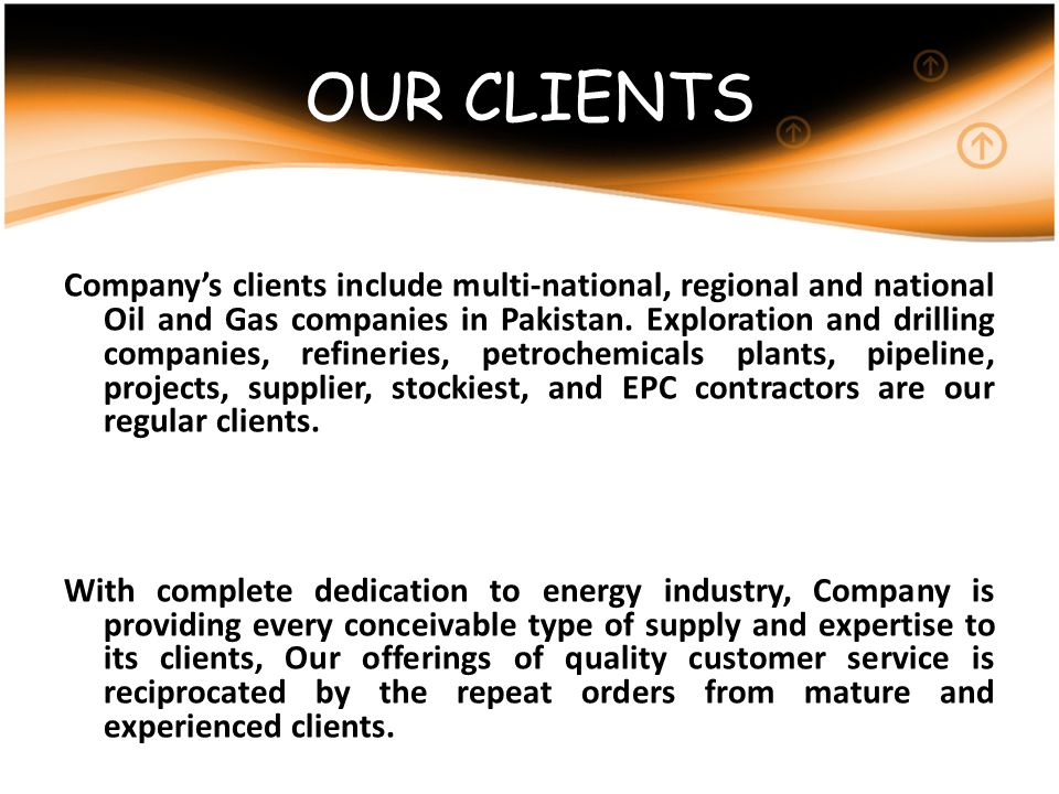 OUR CLIENTS Companys clients include multi-national, regional and national Oil and Gas companies in Pakistan. Exploration and drilling companies, refi