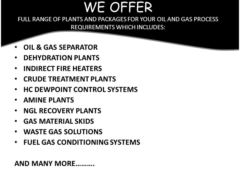 WE OFFER FULL RANGE OF PLANTS AND PACKAGES FOR YOUR OIL AND GAS PROCESS REQUIREMENTS WHICH INCLUDES: OIL & GAS SEPARATOR DEHYDRATION PLANTS INDIRECT F