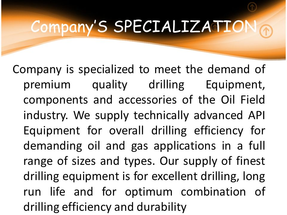 CompanyS SPECIALIZATION Company is specialized to meet the demand of premium quality drilling Equipment, components and accessories of the Oil Field i