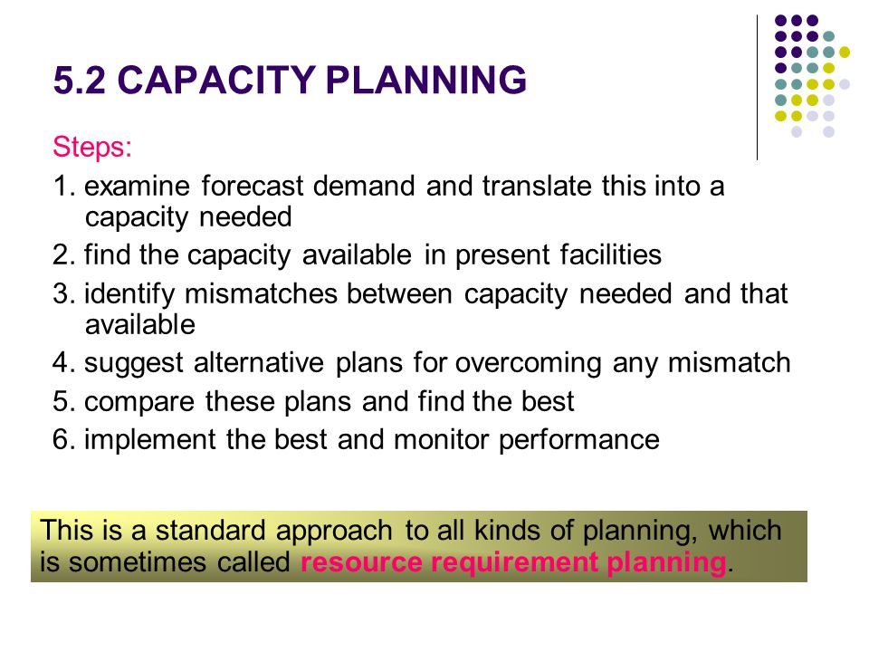 5.2 CAPACITY PLANNING Steps: 1. examine forecast demand and translate this into a capacity needed 2. find the capacity available in present facilities