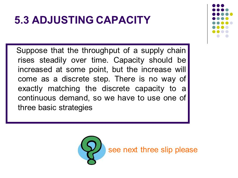 5.3 ADJUSTING CAPACITY Suppose that the throughput of a supply chain rises steadily over time. Capacity should be increased at some point, but the inc