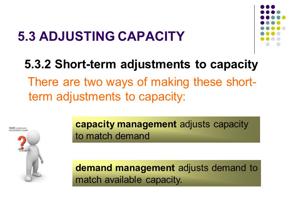 5.3 ADJUSTING CAPACITY 5.3.2 Short-term adjustments to capacity There are two ways of making these short- term adjustments to capacity: capacity manag