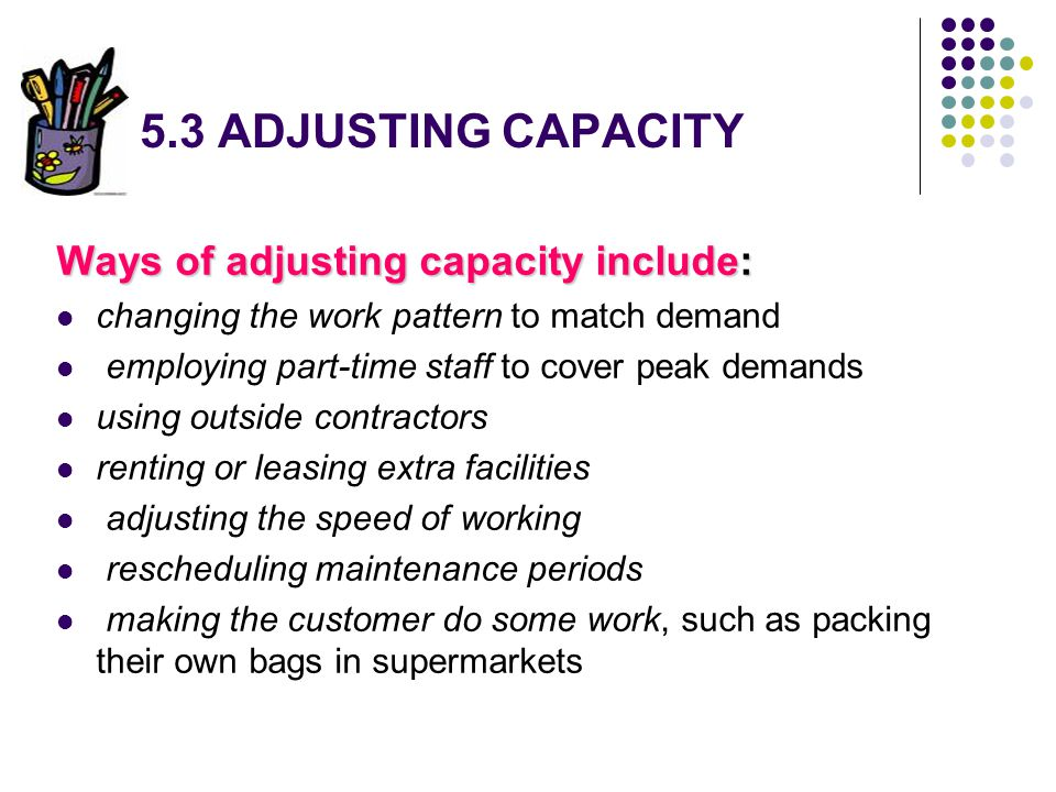 5.3 ADJUSTING CAPACITY Ways of adjusting capacity include: changing the work pattern to match demand employing part-time staff to cover peak demands u