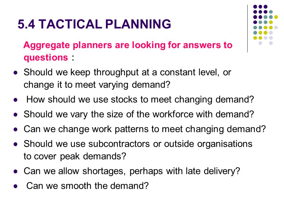 5.4 TACTICAL PLANNING Aggregate planners are looking for answers to questions Should we keep throughput at a constant level, or change it to meet vary