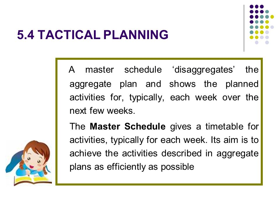 5.4 TACTICAL PLANNING A master schedule disaggregates the aggregate plan and shows the planned activities for, typically, each week over the next few