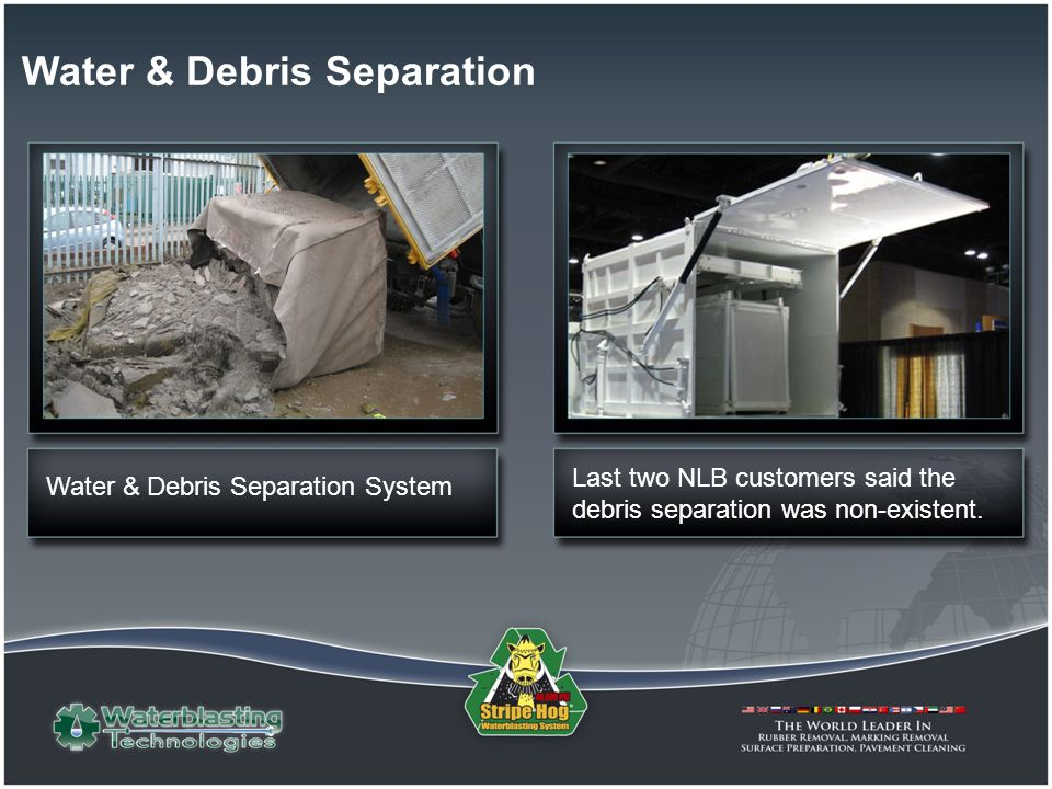 Last two NLB customers said the debris separation was non-existent. Water & Debris Separation System Water & Debris Separation