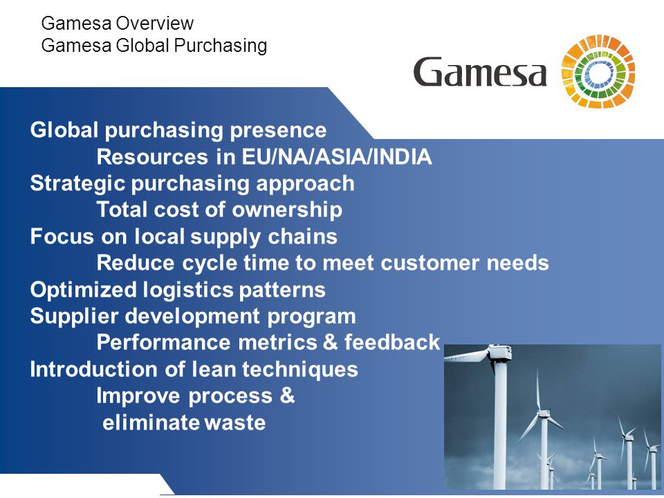 Gamesa Overview Gamesa Global Purchasing Global purchasing presence Resources in EU/NA/ASIA/INDIA Strategic purchasing approach Total cost of ownership Focus on local supply chains Reduce cycle time to meet customer needs Optimized logistics patterns Supplier development program Performance metrics & feedback Introduction of lean techniques Improve process & eliminate waste