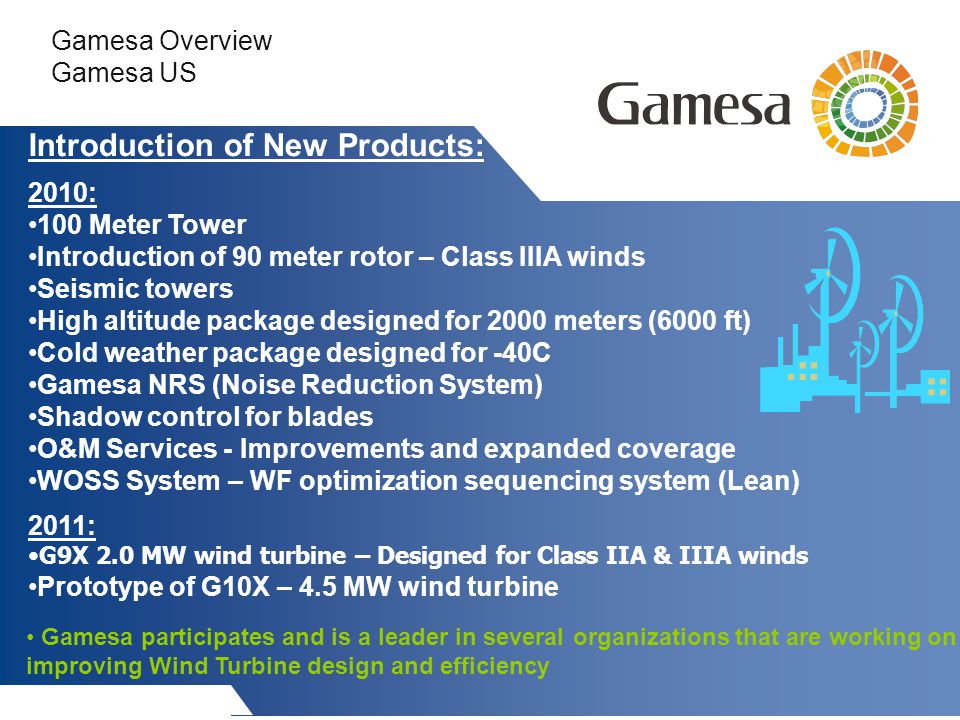 Gamesa Overview Gamesa US Introduction of New Products: 2010: 100 Meter Tower Introduction of 90 meter rotor – Class IIIA winds Seismic towers High altitude package designed for 2000 meters (6000 ft) Cold weather package designed for -40C Gamesa NRS (Noise Reduction System) Shadow control for blades O&M Services - Improvements and expanded coverage WOSS System – WF optimization sequencing system (Lean) 2011: G9X 2.0 MW wind turbine – Designed for Class IIA & IIIA winds Prototype of G10X – 4.5 MW wind turbine Gamesa participates and is a leader in several organizations that are working on improving Wind Turbine design and efficiency