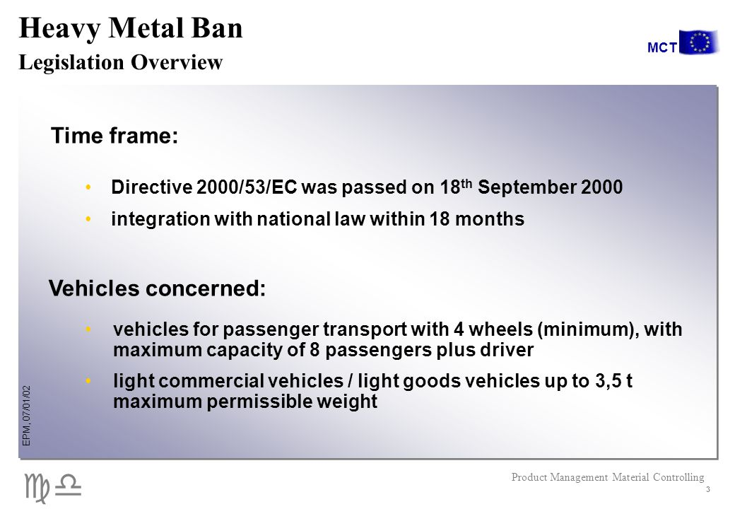 cd EPM, 07/01/02 Product Management Material Controlling MCT 3 Directive 2000/53/EC was passed on 18 th September 2000 integration with national law within 18 months Time frame: vehicles for passenger transport with 4 wheels (minimum), with maximum capacity of 8 passengers plus driver light commercial vehicles / light goods vehicles up to 3,5 t maximum permissible weight Vehicles concerned: Heavy Metal Ban Legislation Overview