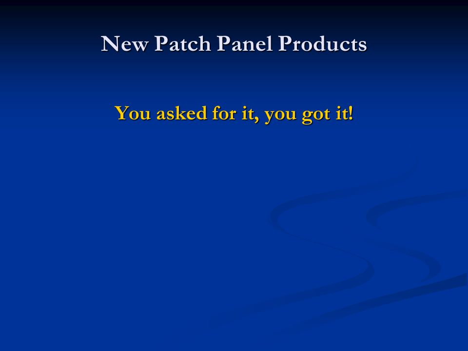 New Patch Panel Products You asked for it, you got it!