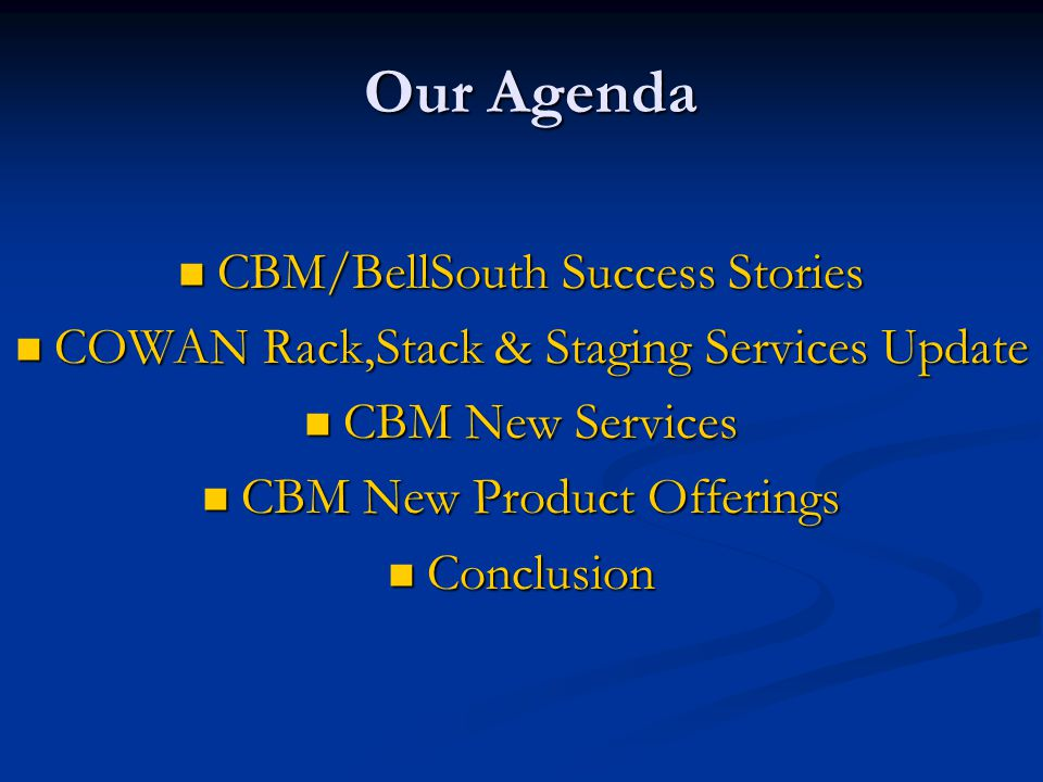 Our Agenda CBM/BellSouth Success Stories CBM/BellSouth Success Stories COWAN Rack,Stack & Staging Services Update COWAN Rack,Stack & Staging Services Update CBM New Services CBM New Services CBM New Product Offerings CBM New Product Offerings Conclusion Conclusion