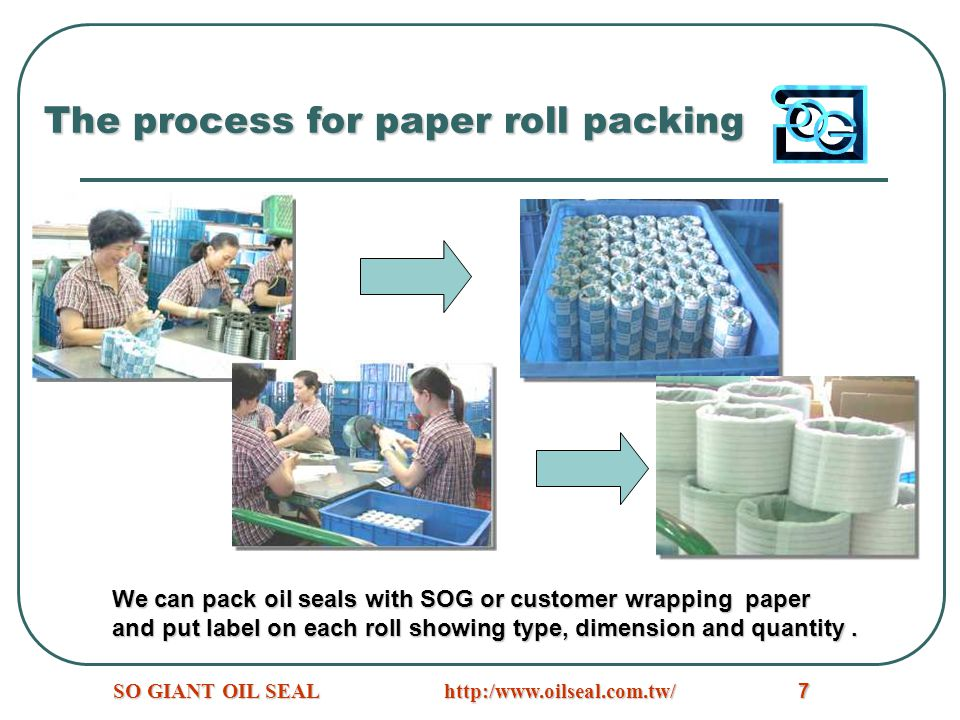 http:/www.oilseal.com.tw/SO GIANT OIL SEAL7 The process for paper roll packing We can pack oil seals with SOG or customer wrapping paper and put label