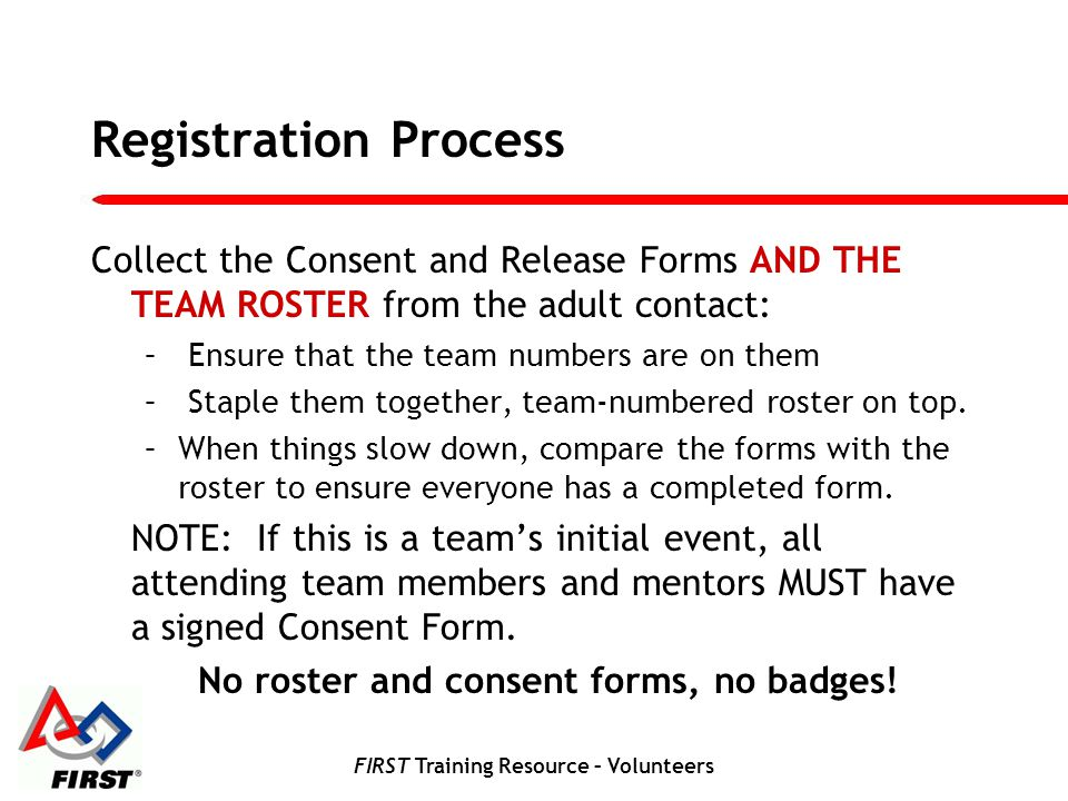 FIRST Training Resource – Volunteers Registration Process Collect the Consent and Release Forms AND THE TEAM ROSTER from the adult contact: – Ensure that the team numbers are on them – Staple them together, team-numbered roster on top.