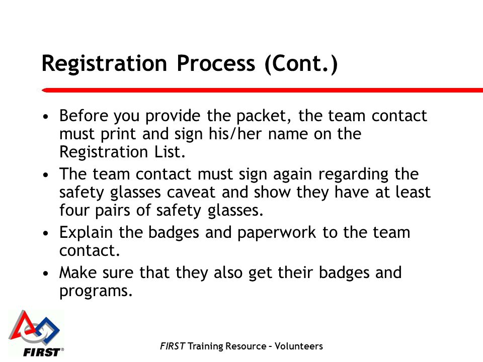FIRST Training Resource – Volunteers Registration Process (Cont.) Before you provide the packet, the team contact must print and sign his/her name on the Registration List.