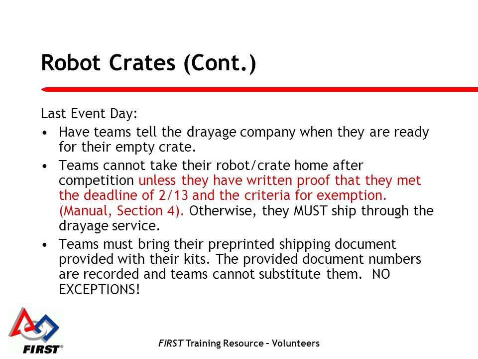 FIRST Training Resource – Volunteers Robot Crates (Cont.) Last Event Day: Have teams tell the drayage company when they are ready for their empty crate.