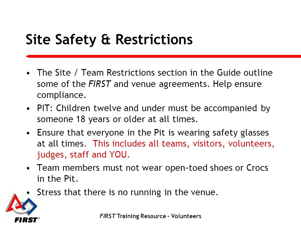 FIRST Training Resource – Volunteers Site Safety & Restrictions The Site / Team Restrictions section in the Guide outline some of the FIRST and venue agreements.