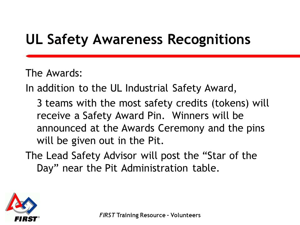 FIRST Training Resource – Volunteers UL Safety Awareness Recognitions The Awards: In addition to the UL Industrial Safety Award, 3 teams with the most safety credits (tokens) will receive a Safety Award Pin.