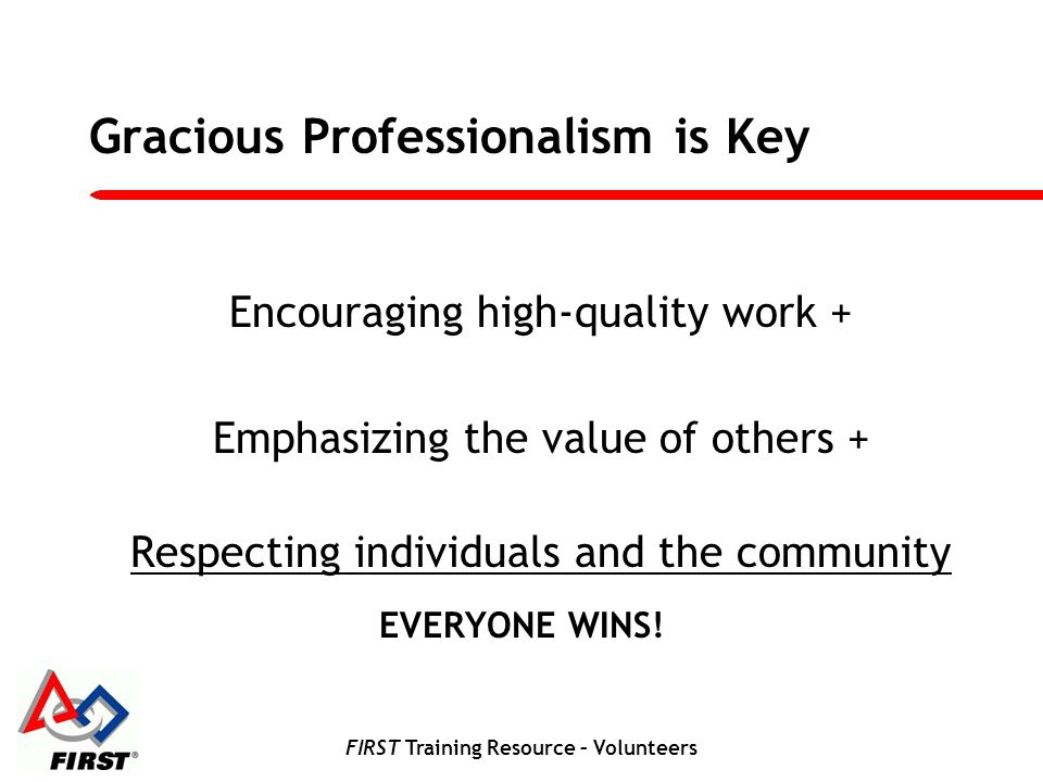 FIRST Training Resource – Volunteers Gracious Professionalism is Key Encouraging high-quality work + Emphasizing the value of others + Respecting individuals and the community EVERYONE WINS!