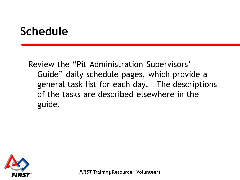 FIRST Training Resource – Volunteers Schedule Review the Pit Administration Supervisors Guide daily schedule pages, which provide a general task list for each day.