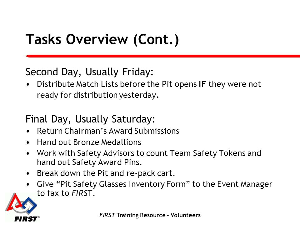 FIRST Training Resource – Volunteers Tasks Overview (Cont.) Second Day, Usually Friday: Distribute Match Lists before the Pit opens IF they were not ready for distribution yesterday.