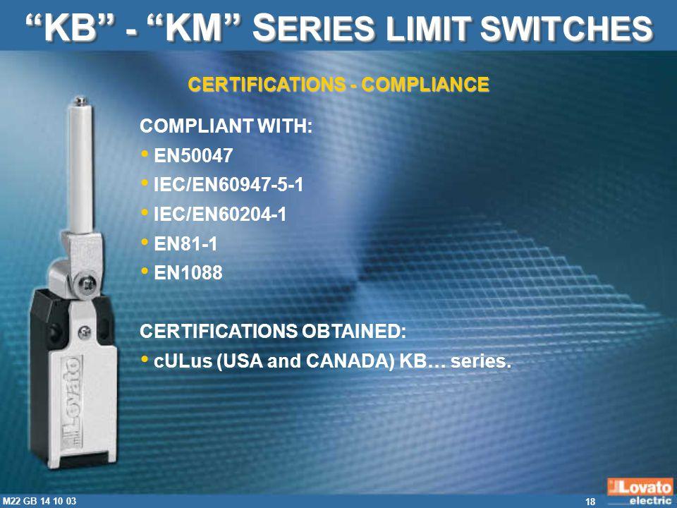 18 M22 GB 14 10 03 CERTIFICATIONS - COMPLIANCE KB - KM S ERIES LIMIT SWITCHES COMPLIANT WITH: EN50047 IEC/EN60947-5-1 IEC/EN60204-1 EN81-1 EN1088 CERT