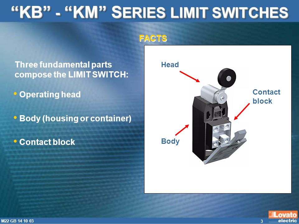 4 M22 GB 14 10 03 KB series with plastic body KM KM series with metal body KB - KM S ERIES LIMIT SWITCHES LOVATO Electric has innovated the range of limit by designing the new K series with dimensions per EN50047: