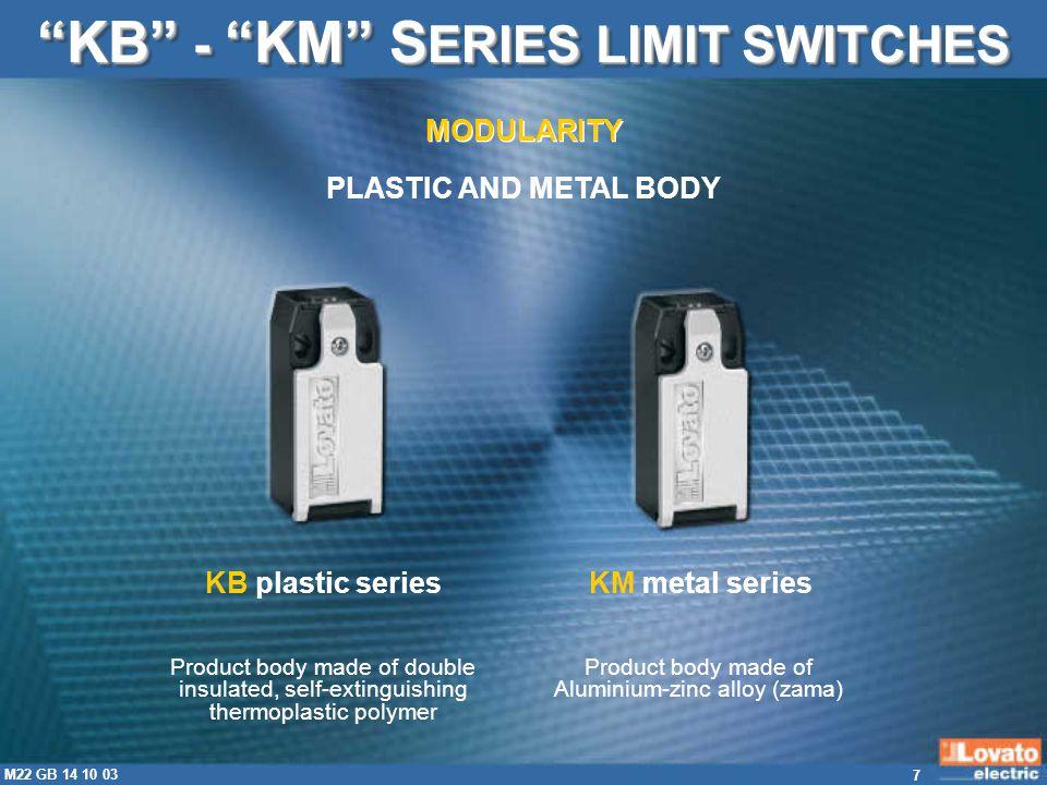 18 M22 GB 14 10 03 CERTIFICATIONS - COMPLIANCE KB - KM S ERIES LIMIT SWITCHES COMPLIANT WITH: EN50047 IEC/EN60947-5-1 IEC/EN60204-1 EN81-1 EN1088 CERTIFICATIONS OBTAINED: cULus (USA and CANADA) KB… series.