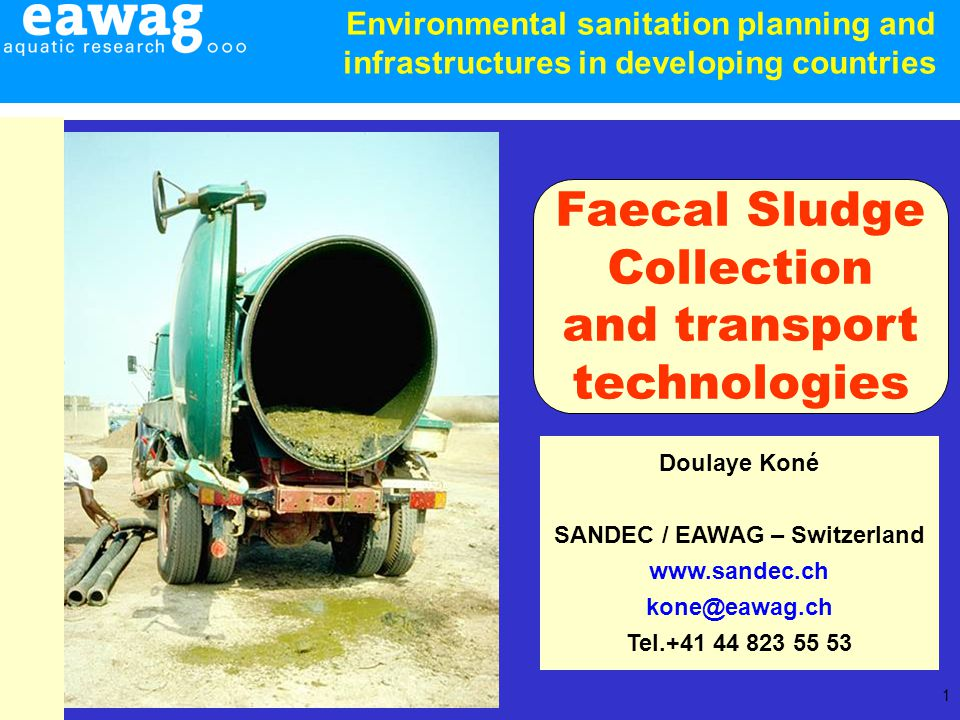 1 Doulaye Koné SANDEC / EAWAG – Switzerland www.sandec.ch kone@eawag.ch Tel.+41 44 823 55 53 Faecal Sludge Collection and transport technologies Environmental sanitation planning and infrastructures in developing countries
