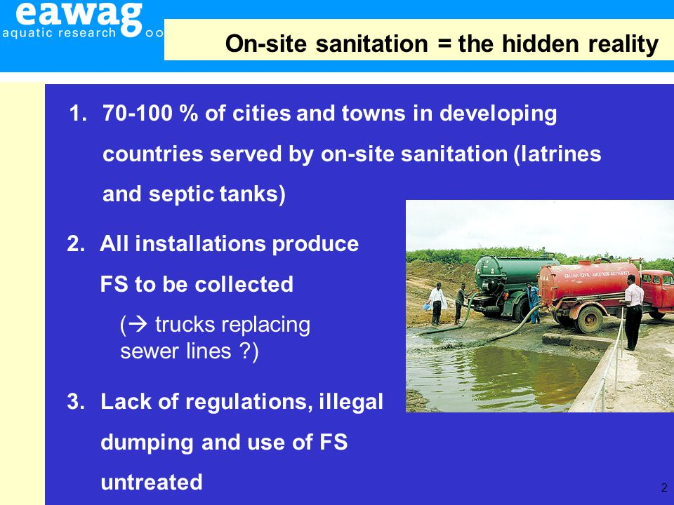 2 1.70-100 % of cities and towns in developing countries served by on-site sanitation (latrines and septic tanks) 3.Lack of regulations, illegal dumping and use of FS untreated 2.All installations produce FS to be collected ( trucks replacing sewer lines ?) On-site sanitation = the hidden reality