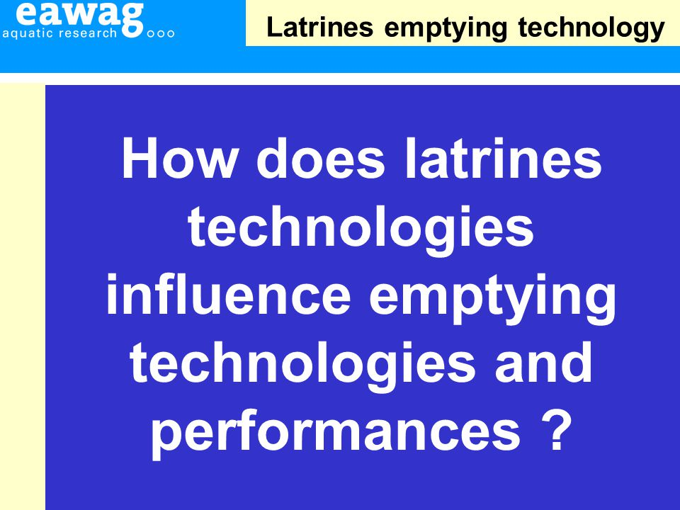 Latrines emptying technology How does latrines technologies influence emptying technologies and performances ?