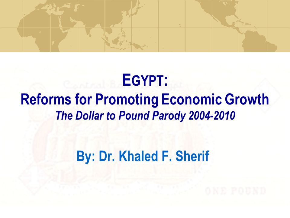 E GYPT : Reforms for Promoting Economic Growth The Dollar to Pound Parody 2004-2010 By: Dr.