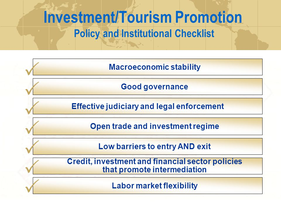 Investment/Tourism Promotion Policy and Institutional Checklist Macroeconomic stability Credit, investment and financial sector policies that promote intermediation Labor market flexibility Effective judiciary and legal enforcement Low barriers to entry AND exit Good governance Open trade and investment regime
