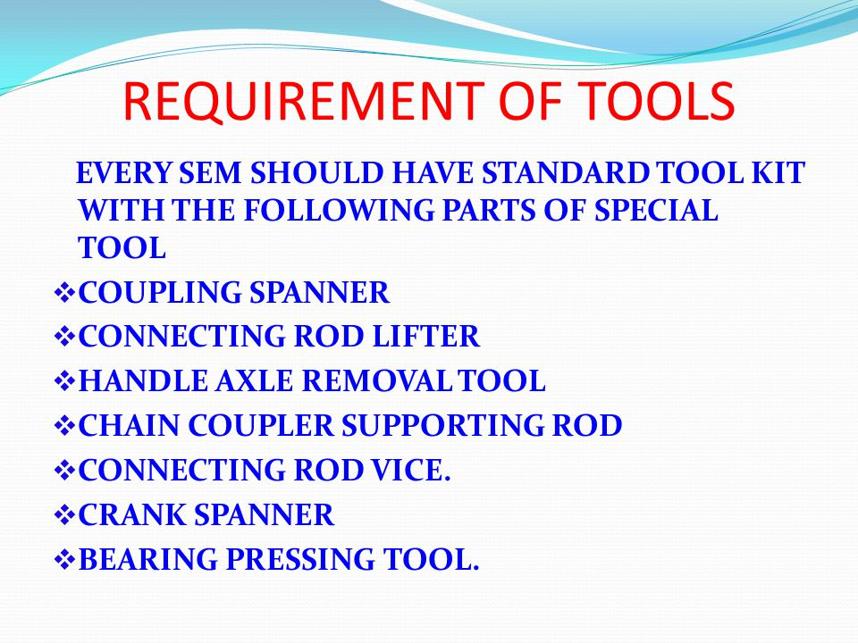 REQUIREMENT OF TOOLS EVERY SEM SHOULD HAVE STANDARD TOOL KIT WITH THE FOLLOWING PARTS OF SPECIAL TOOL COUPLING SPANNER CONNECTING ROD LIFTER HANDLE AXLE REMOVAL TOOL CHAIN COUPLER SUPPORTING ROD CONNECTING ROD VICE.