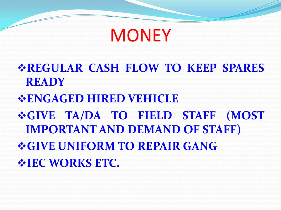 MONEY REGULAR CASH FLOW TO KEEP SPARES READY ENGAGED HIRED VEHICLE GIVE TA/DA TO FIELD STAFF (MOST IMPORTANT AND DEMAND OF STAFF) GIVE UNIFORM TO REPAIR GANG IEC WORKS ETC.
