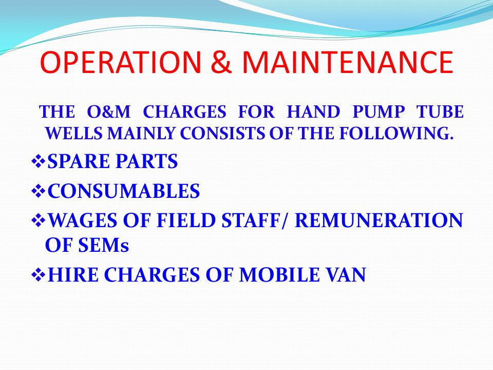 OPERATION & MAINTENANCE THE O&M CHARGES FOR HAND PUMP TUBE WELLS MAINLY CONSISTS OF THE FOLLOWING.
