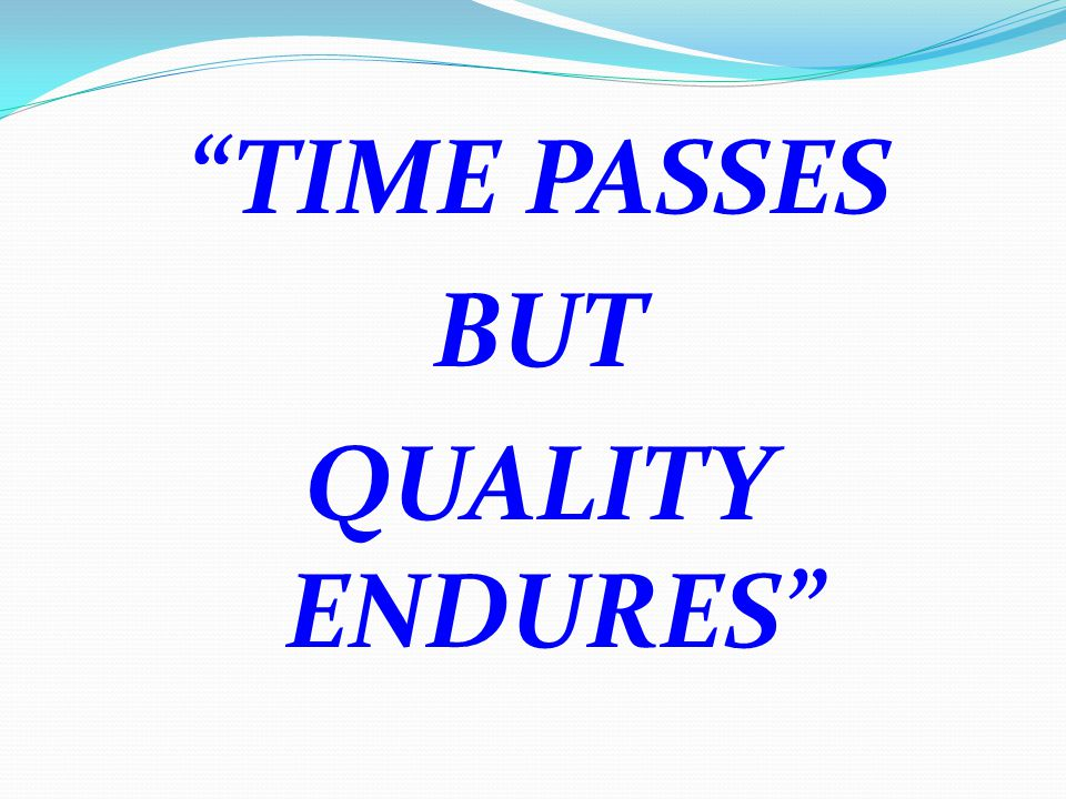 TIME PASSES BUT QUALITY ENDURES