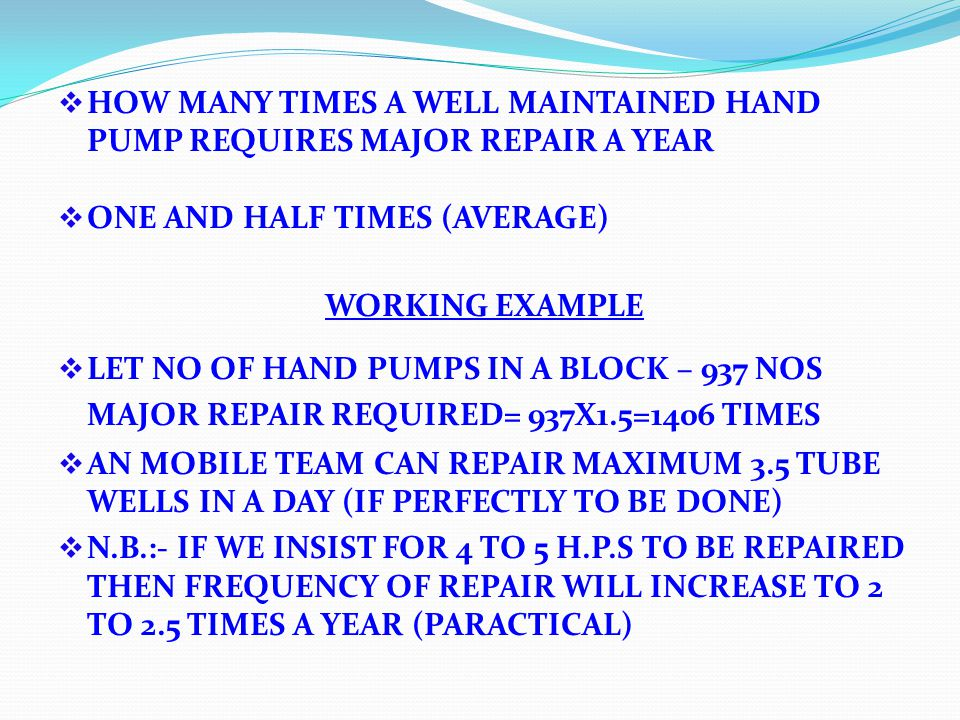 HOW MANY TIMES A WELL MAINTAINED HAND PUMP REQUIRES MAJOR REPAIR A YEAR ONE AND HALF TIMES (AVERAGE) WORKING EXAMPLE LET NO OF HAND PUMPS IN A BLOCK – 937 NOS MAJOR REPAIR REQUIRED= 937X1.5=1406 TIMES AN MOBILE TEAM CAN REPAIR MAXIMUM 3.5 TUBE WELLS IN A DAY (IF PERFECTLY TO BE DONE) N.B.:- IF WE INSIST FOR 4 TO 5 H.P.S TO BE REPAIRED THEN FREQUENCY OF REPAIR WILL INCREASE TO 2 TO 2.5 TIMES A YEAR (PARACTICAL)