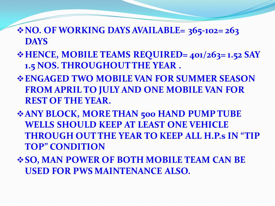 NO. OF WORKING DAYS AVAILABLE= 365-102= 263 DAYS HENCE, MOBILE TEAMS REQUIRED= 401/263= 1.52 SAY 1.5 NOS. THROUGHOUT THE YEAR. ENGAGED TWO MOBILE VAN