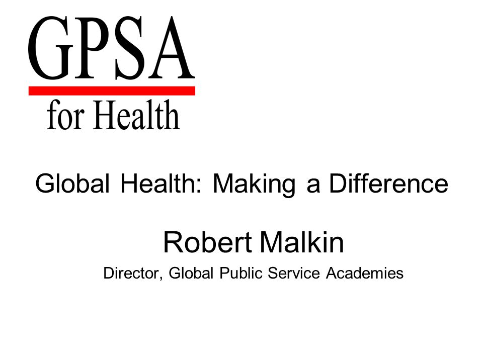 Global Health: Making a Difference Robert Malkin Director, Global Public Service Academies