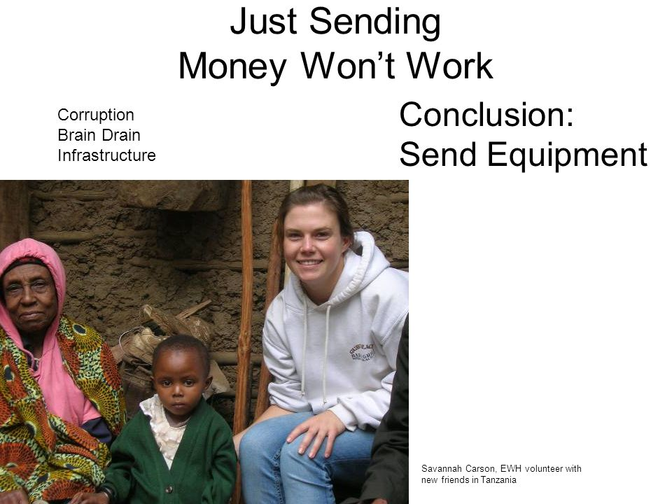 Conclusion: Send Equipment Just Sending Money Wont Work Savannah Carson, EWH volunteer with new friends in Tanzania Corruption Brain Drain Infrastruct
