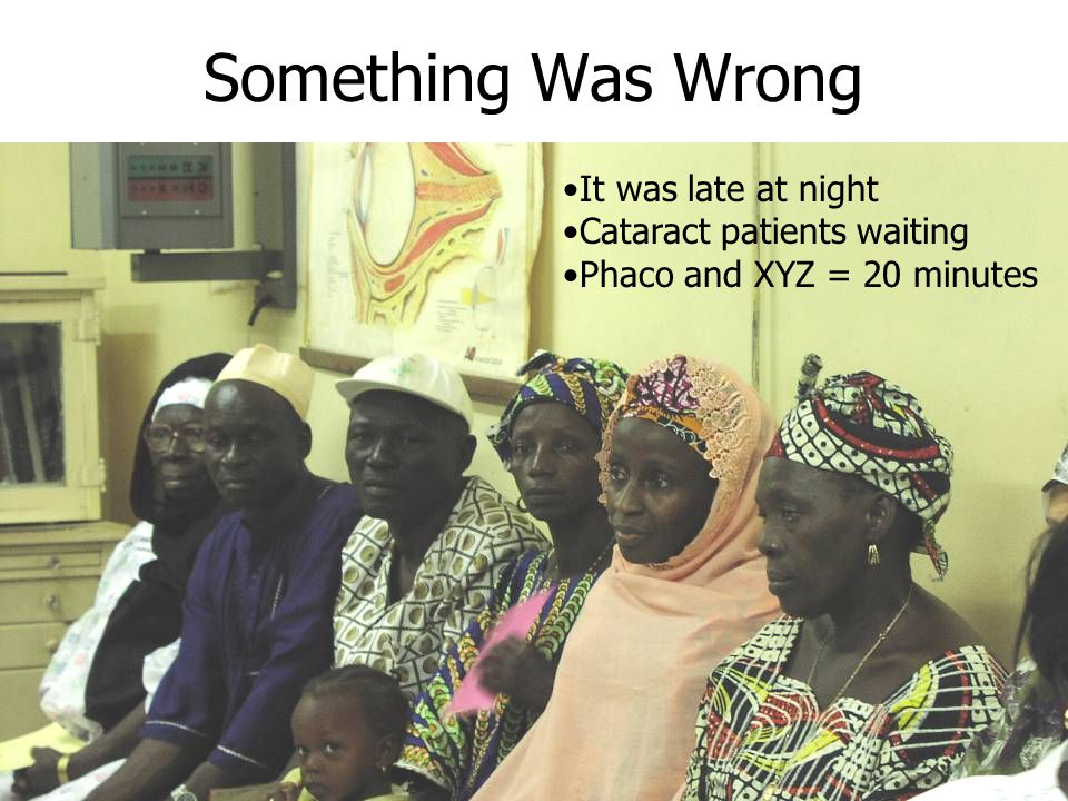 Something Was Wrong It was late at night Cataract patients waiting Phaco and XYZ = 20 minutes
