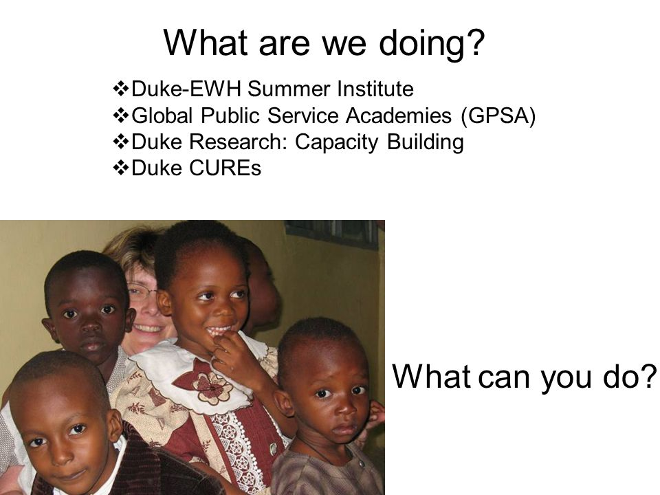 What are we doing? Duke-EWH Summer Institute Global Public Service Academies (GPSA) Duke Research: Capacity Building Duke CUREs What can you do?
