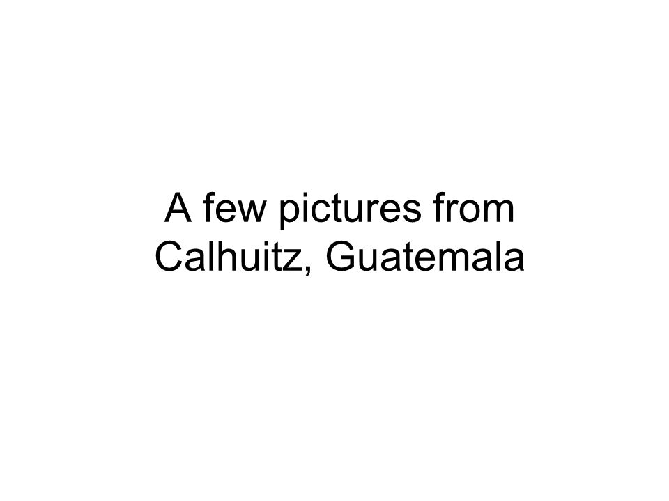 A few pictures from Calhuitz, Guatemala